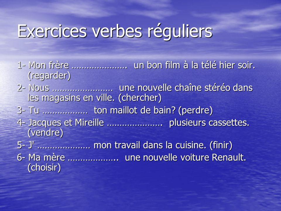 Exercices verbes réguliers 1- Mon frère …………………. un bon film à la télé hier soir. (regarder) 2- Nous …………………… une nouvelle chaîne stéréo dans les maga