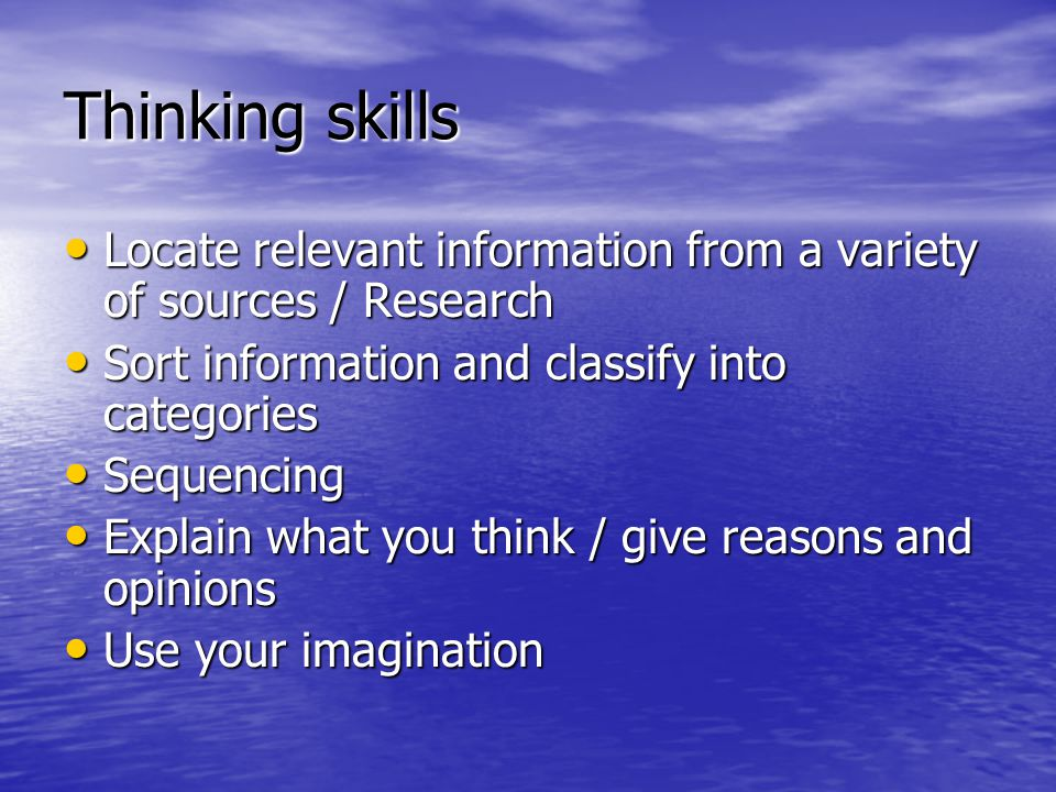 Thinking skills Locate relevant information from a variety of sources / Research Locate relevant information from a variety of sources / Research Sort information and classify into categories Sort information and classify into categories Sequencing Sequencing Explain what you think / give reasons and opinions Explain what you think / give reasons and opinions Use your imagination Use your imagination