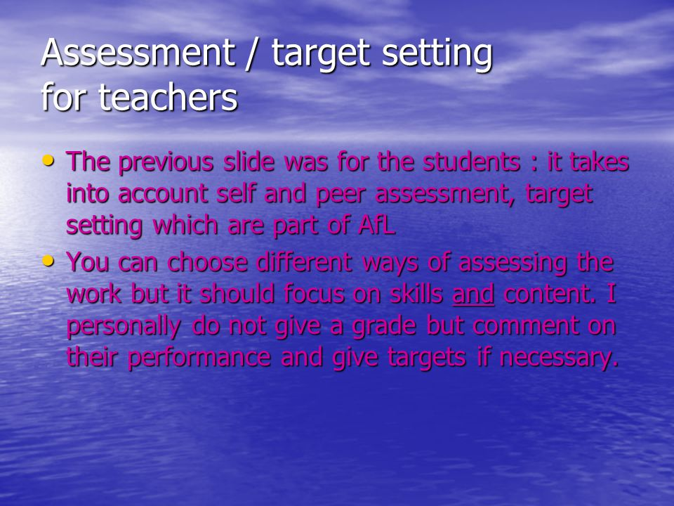 Assessment / target setting for teachers The previous slide was for the students : it takes into account self and peer assessment, target setting which are part of AfL The previous slide was for the students : it takes into account self and peer assessment, target setting which are part of AfL You can choose different ways of assessing the work but it should focus on skills and content.