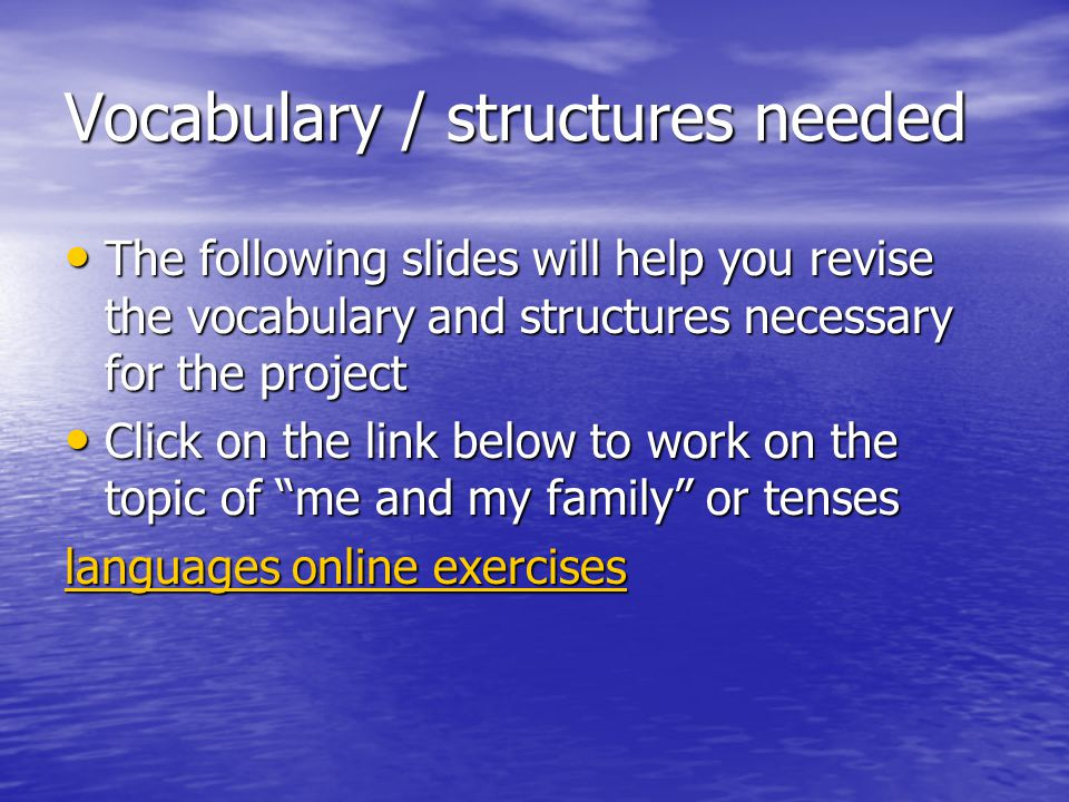 Vocabulary / structures needed The following slides will help you revise the vocabulary and structures necessary for the project The following slides will help you revise the vocabulary and structures necessary for the project Click on the link below to work on the topic of me and my family or tenses Click on the link below to work on the topic of me and my family or tenses languages online exercises languages online exercises
