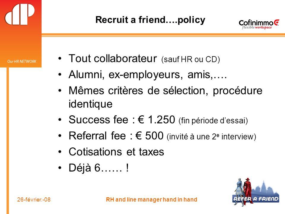26-février.-08 RH and line manager hand in hand Recruit a friend….policy Tout collaborateur (sauf HR ou CD) Alumni, ex-employeurs, amis,…. Mêmes critè