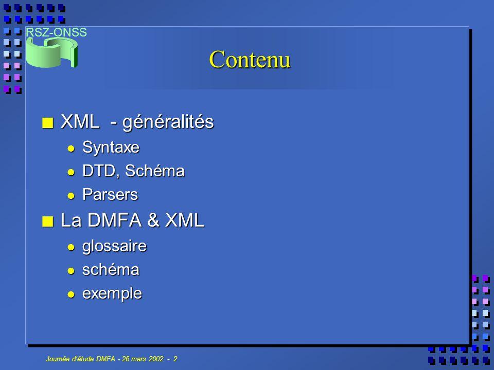 RSZ-ONSS Journée d'étude DMFA - 26 mars 2002 - 13 Structure XML-Schéma n XML-Schéma syntaxe XML, syntaxe XML, typage riche et extensible, typage riche et extensible, possibilité de fixer le nombre d'éléments, enfants sans devoir fixer l'ordre, possibilité de fixer le nombre d'éléments, enfants sans devoir fixer l'ordre, définition locale et globale, définition locale et globale, recommandation W3C (2 mai 2001), recommandation W3C (2 mai 2001), complexe  complexe  n Alternative : Relax NG, Schematron...