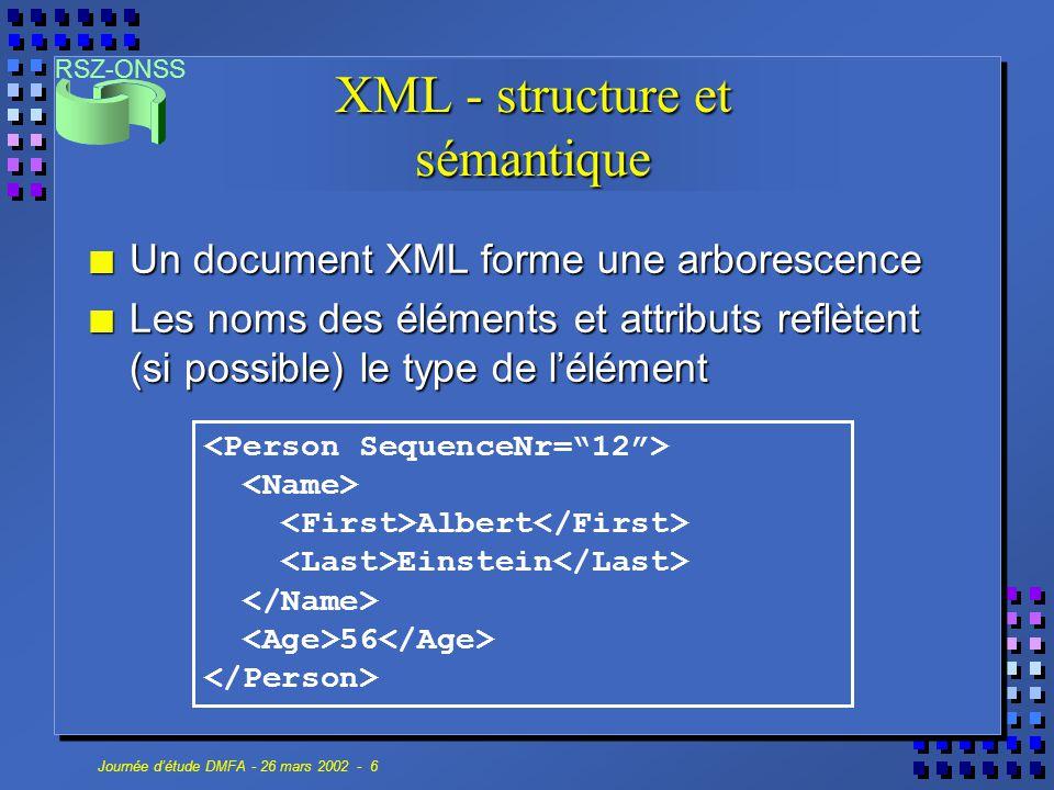RSZ-ONSS Journée d'étude DMFA - 26 mars 2002 - 7 XML - syntaxe n Un document XML doit être bien formé : tags ouvrants et fermants tags ouvrants et fermants élément root unique élément root unique éléments vides terminés par /> éléments vides terminés par /> pas de superposition d'éléments pas de superposition d'éléments valeur d'attribut entre valeur d'attribut entre < et & uniquement début de tags et entités < et & uniquement début de tags et entités......