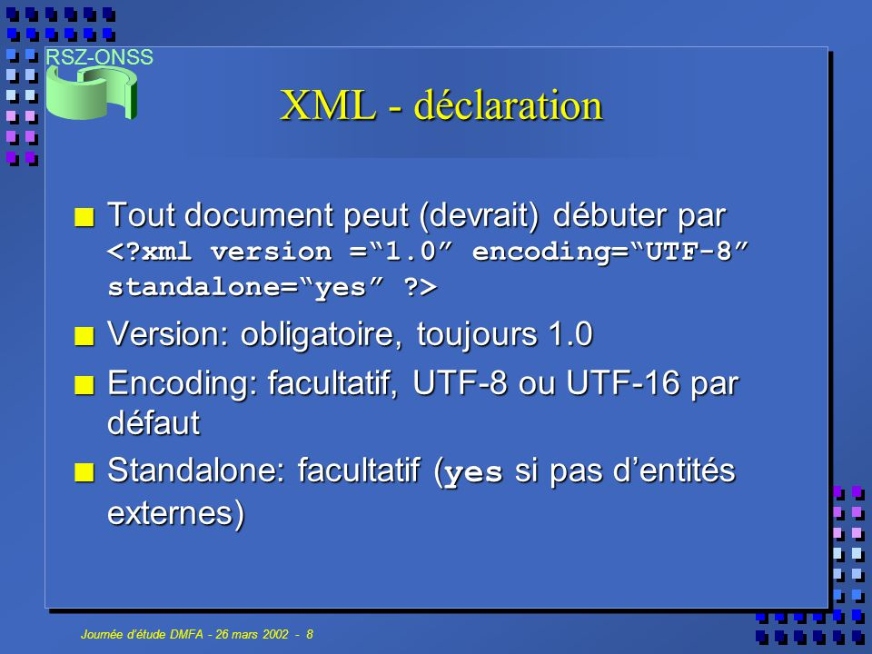 RSZ-ONSS Journée d'étude DMFA - 26 mars 2002 - 19 La DMFA & XML Natural Person C-n Worker record I-n Worker Contribution C-n Employer Declaration I-1 Occupation C-n Service C-n Remun C-n Deduction C-n Dismissed Statutory Worker Contribution C-1 Student Contribution C-1 Early Retirement Contribution C-2 I= indispensable C= conditionnel (Obligatoire si) n= plusieurs C ontributions Unrelated to natural person C-n Deduction C-n Worker Contribution C-1 Indemnity WAPM C-n Déclaration Reference n Form I-1