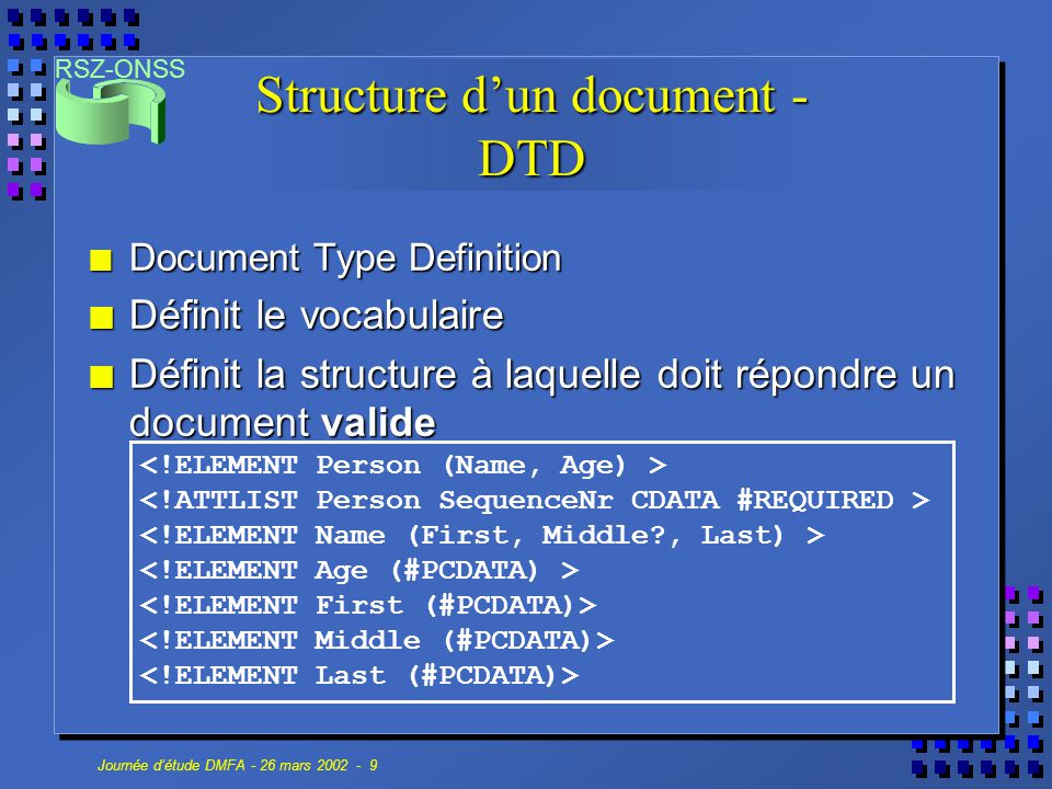 RSZ-ONSS Journée d'étude DMFA - 26 mars 2002 - 10 Structure d'un document - DTD n L'instance d'un document XML peut faire référence à sa DTD (interne ou externe)...