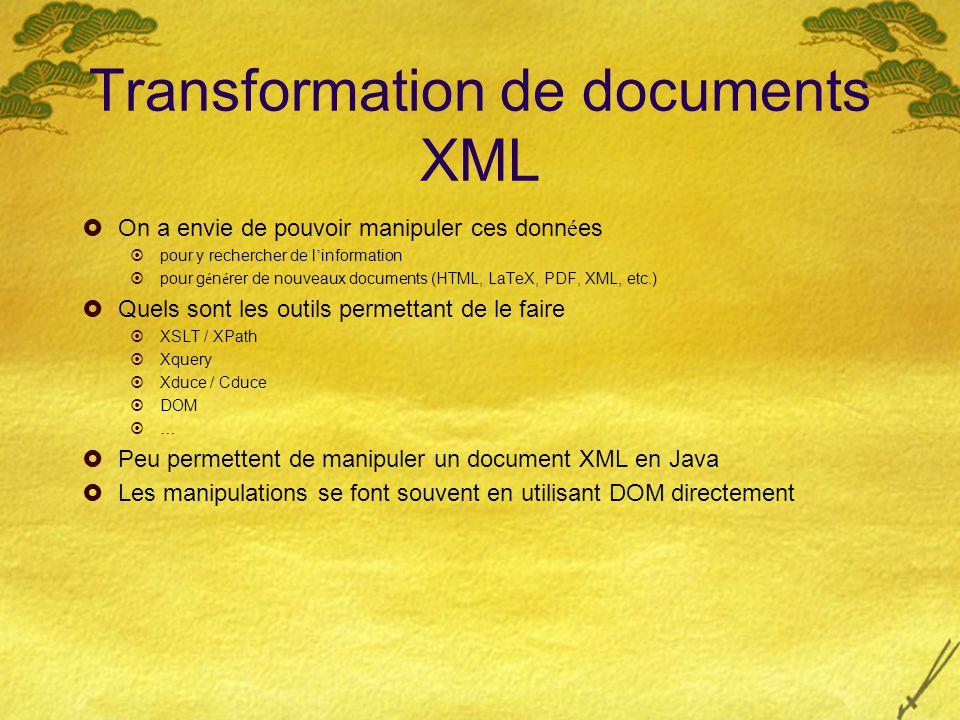 Transformation de documents XML  On a envie de pouvoir manipuler ces donn é es  pour y rechercher de l ' information  pour g é n é rer de nouveaux documents (HTML, LaTeX, PDF, XML, etc.)  Quels sont les outils permettant de le faire  XSLT / XPath  Xquery  Xduce / Cduce  DOM  …  Peu permettent de manipuler un document XML en Java  Les manipulations se font souvent en utilisant DOM directement