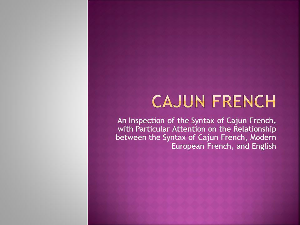 An Inspection of the Syntax of Cajun French, with Particular Attention on the Relationship between the Syntax of Cajun French, Modern European French, and English