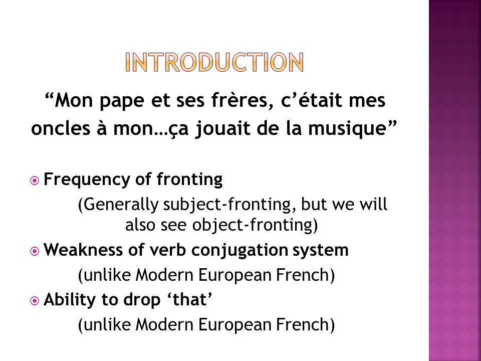 Mon pape et ses frères, c'était mes oncles à mon…ça jouait de la musique  Frequency of fronting (Generally subject-fronting, but we will also see object-fronting)  Weakness of verb conjugation system (unlike Modern European French)  Ability to drop 'that' (unlike Modern European French)