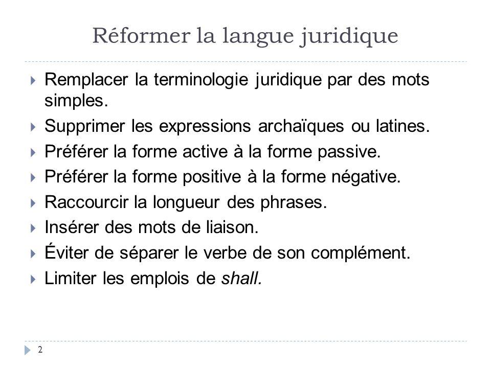 Réformer la langue juridique  Remplacer la terminologie juridique par des mots simples.  Supprimer les expressions archaïques ou latines.  Préférer