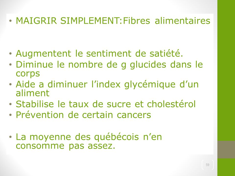 MAIGRIR SIMPLEMENT:Fibres alimentaires Augmentent le sentiment de satiété. Diminue le nombre de g glucides dans le corps Aide a diminuer l'index glycé