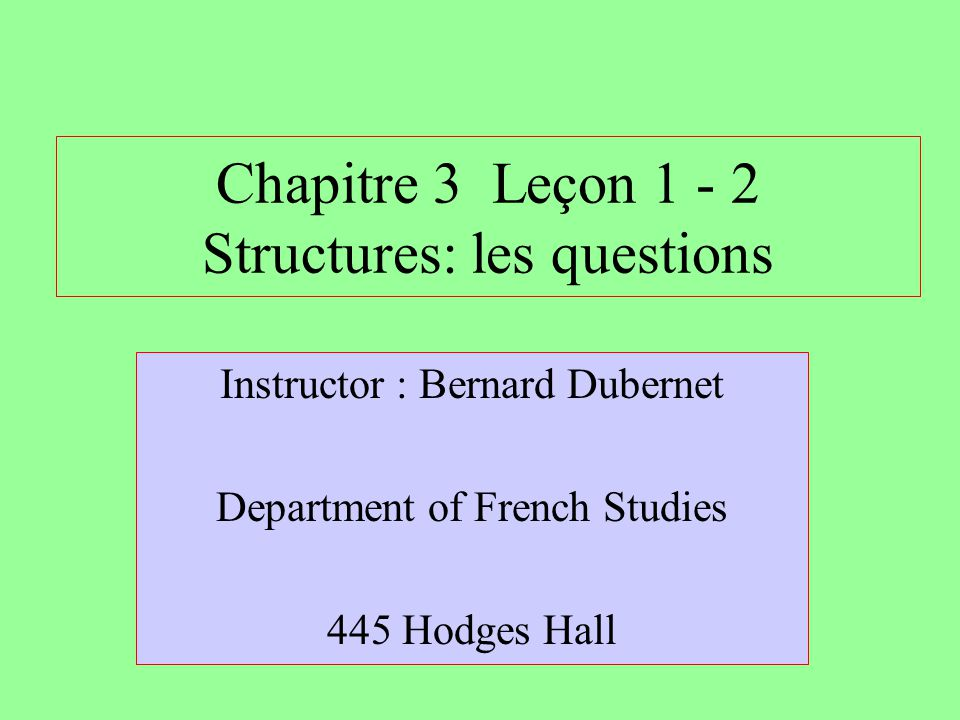 Chapitre 3 Leçon 1 - 2 Structures: les questions Instructor : Bernard Dubernet Department of French Studies 445 Hodges Hall
