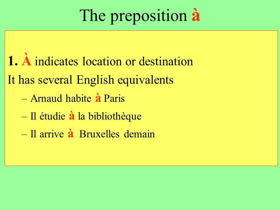 The preposition à 1. À indicates location or destination It has several English equivalents –Arnaud habite à Paris –Il étudie à la bibliothèque –Il ar
