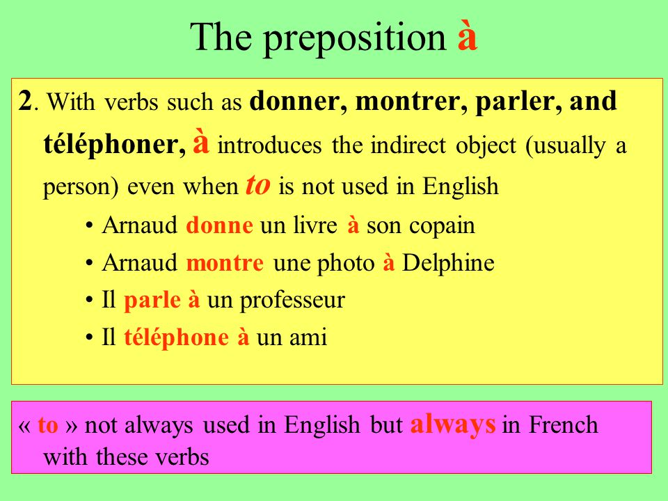 The preposition à 2. With verbs such as donner, montrer, parler, and téléphoner, à introduces the indirect object (usually a person) even when to is n
