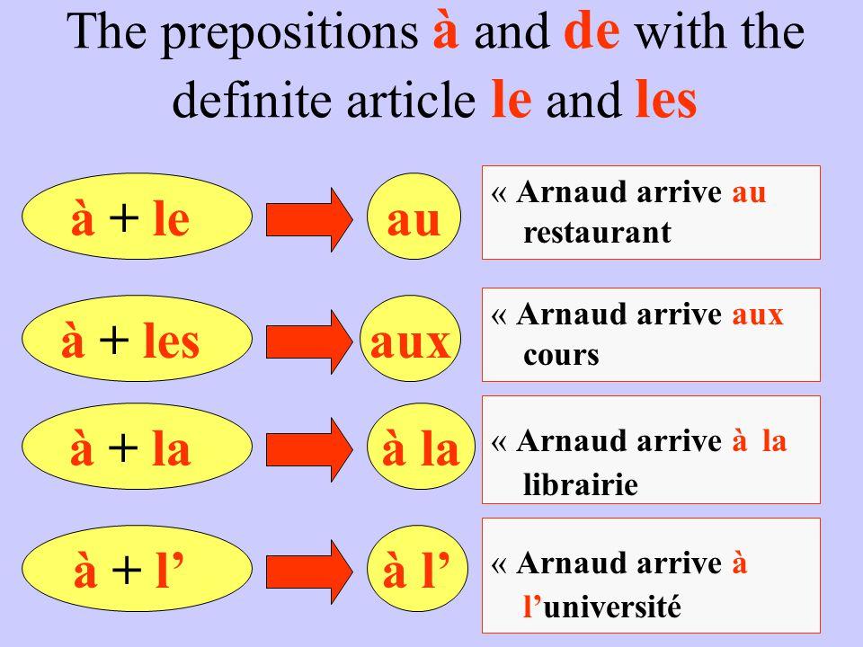 The prepositions à and de with the definite article le and les à + leau « Arnaud arrive au restaurant à + lesaux « Arnaud arrive aux cours à + laà la
