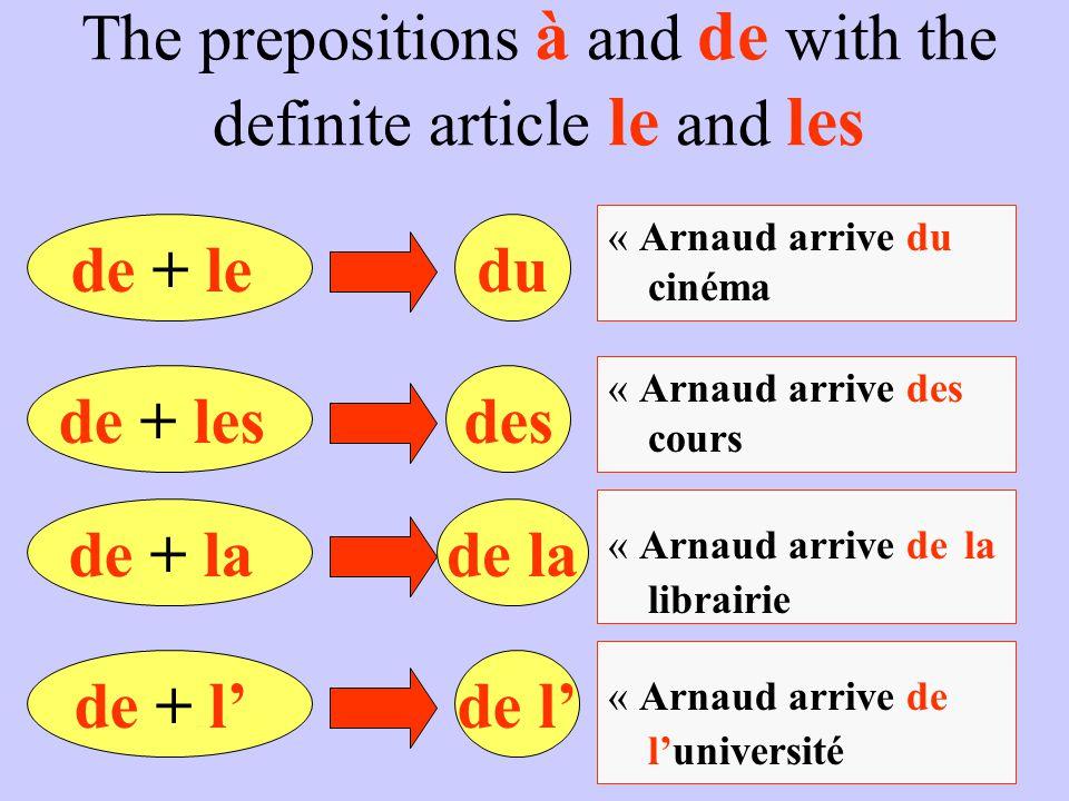 The prepositions à and de with the definite article le and les de + ledu « Arnaud arrive du cinéma de + lesdes « Arnaud arrive des cours de + lade la
