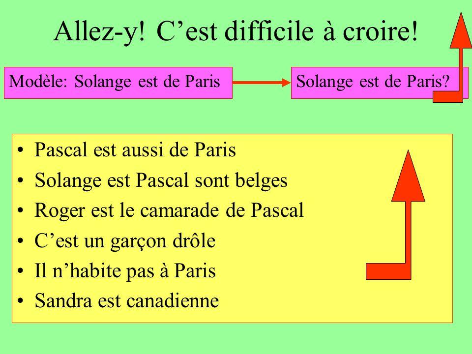 Allez-y! C'est difficile à croire! Pascal est aussi de Paris Solange est Pascal sont belges Roger est le camarade de Pascal C'est un garçon drôle Il n
