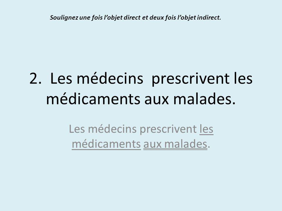 2. Les médecins prescrivent les médicaments aux malades. Soulignez une fois l'objet direct et deux fois l'objet indirect. Les médecins prescrivent les