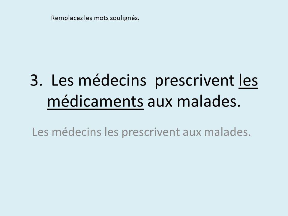 3. Les médecins prescrivent les médicaments aux malades. Remplacez les mots soulignés. Les médecins les prescrivent aux malades.