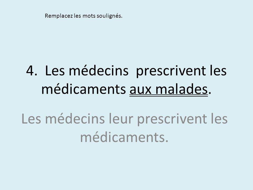 4. Les médecins prescrivent les médicaments aux malades. Remplacez les mots soulignés. Les médecins leur prescrivent les médicaments.