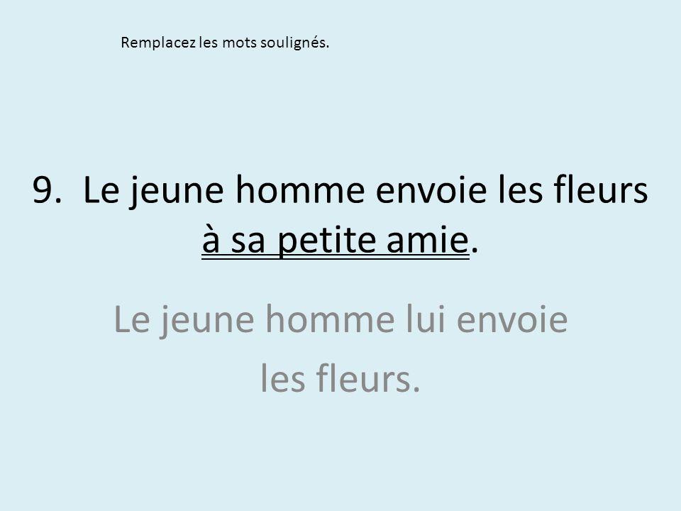9. Le jeune homme envoie les fleurs à sa petite amie. Remplacez les mots soulignés. Le jeune homme lui envoie les fleurs.