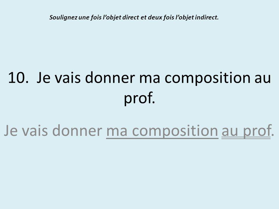 10. Je vais donner ma composition au prof. Soulignez une fois l'objet direct et deux fois l'objet indirect. Je vais donner ma composition au prof.