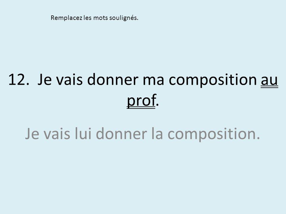 12. Je vais donner ma composition au prof. Remplacez les mots soulignés. Je vais lui donner la composition.