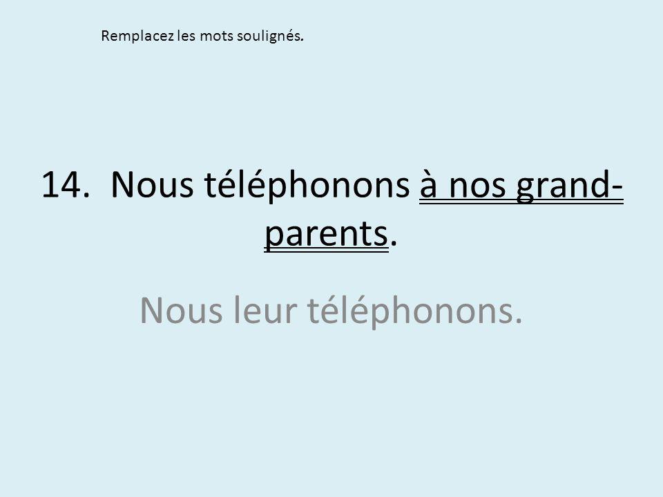 14. Nous téléphonons à nos grand- parents. Remplacez les mots soulignés. Nous leur téléphonons.