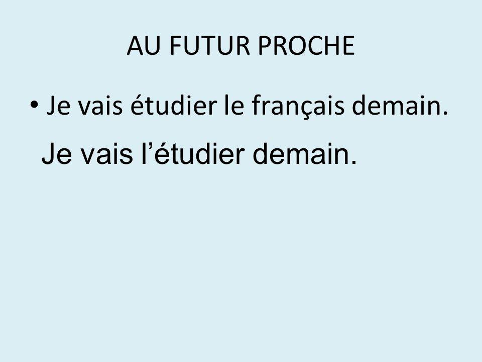 AU FUTUR PROCHE Je vais étudier le français demain. Je vais l'étudier demain.