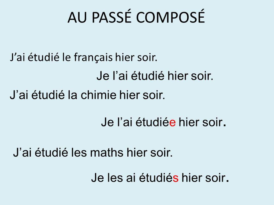 AU PASSÉ COMPOSÉ J'ai étudié le français hier soir. Je l'ai étudié hier soir. J'ai étudié la chimie hier soir. J'ai étudié les maths hier soir. Je les