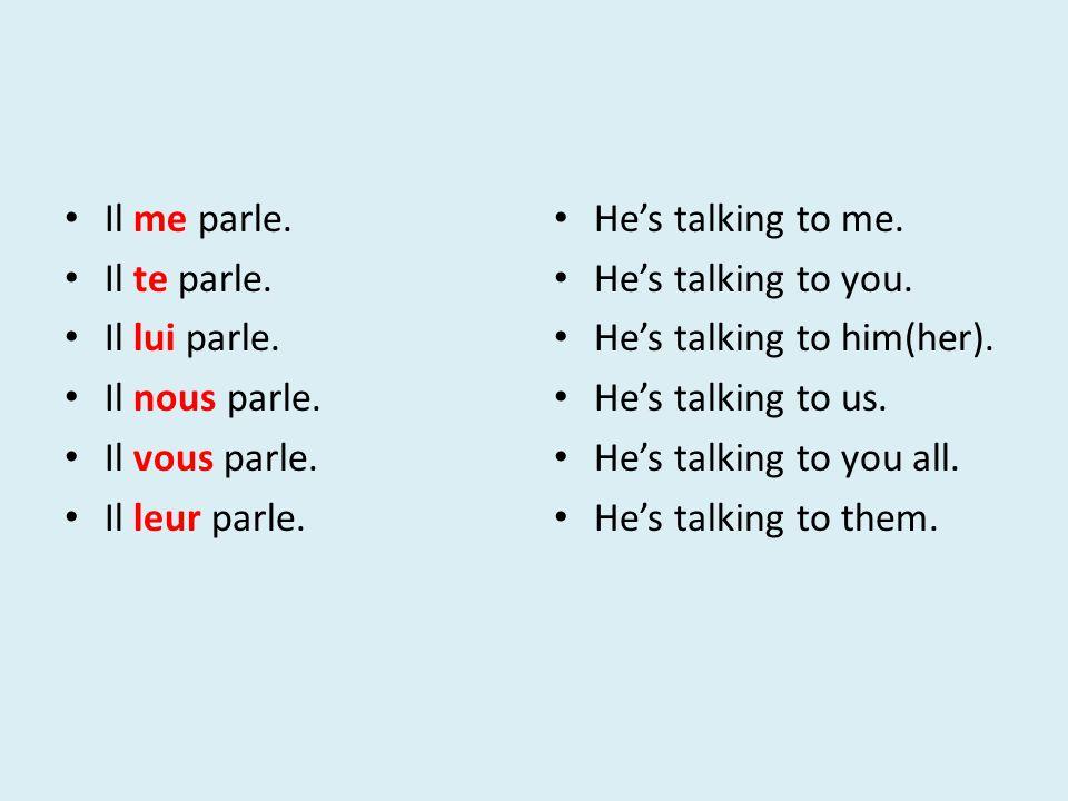 Il me parle. Il te parle. Il lui parle. Il nous parle. Il vous parle. Il leur parle. He's talking to me. He's talking to you. He's talking to him(her)