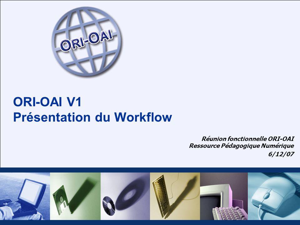 ORI-OAI V1 Présentation du Workflow Réunion fonctionnelle ORI-OAI Ressource Pédagogique Numérique 6/12/07