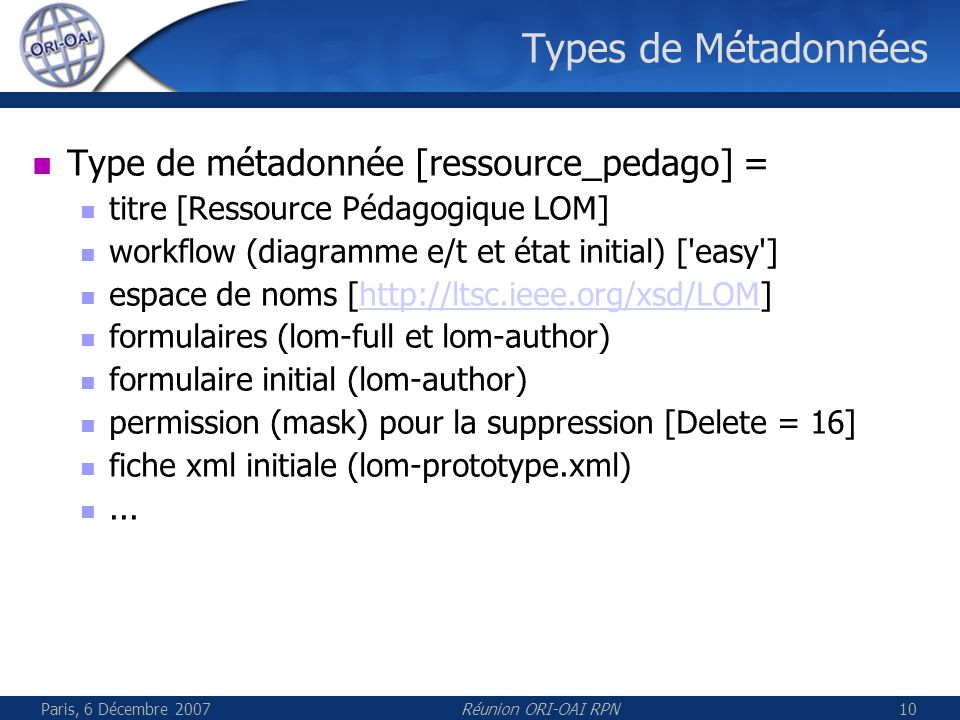 Paris, 6 Décembre 2007Réunion ORI-OAI RPN10 Types de Métadonnées Type de métadonnée [ressource_pedago] = titre [Ressource Pédagogique LOM] workflow (diagramme e/t et état initial) [ easy ] espace de noms [http://ltsc.ieee.org/xsd/LOM]http://ltsc.ieee.org/xsd/LOM formulaires (lom-full et lom-author) formulaire initial (lom-author) permission (mask) pour la suppression [Delete = 16] fiche xml initiale (lom-prototype.xml)...