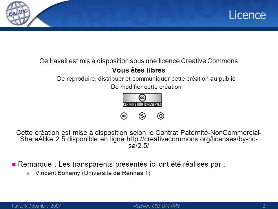 Paris, 6 Décembre 2007Réunion ORI-OAI RPN2 Licence Ce travail est mis à disposition sous une licence Creative Commons Vous êtes libres De reproduire, distribuer et communiquer cette création au public De modifier cette création Cette création est mise à disposition selon le Contrat Paternité-NonCommercial- ShareAlike 2.5 disponible en ligne http://creativecommons.org/licenses/by-nc- sa/2.5/ Remarque : Les transparents présentés ici ont été réalisés par : Vincent Bonamy (Université de Rennes 1)