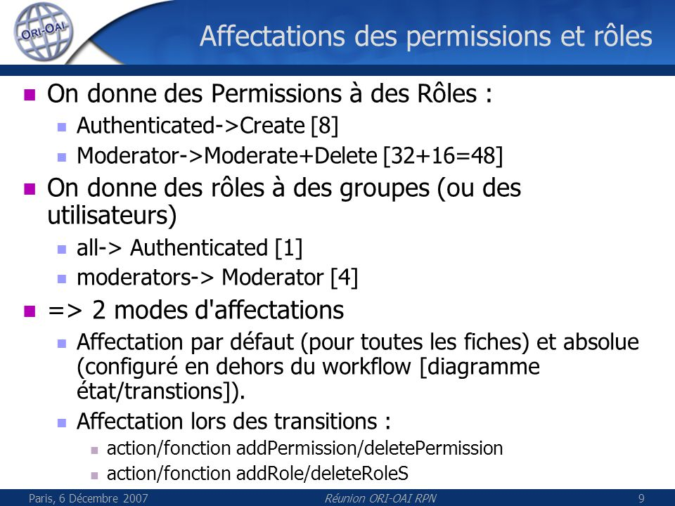 Paris, 6 Décembre 2007Réunion ORI-OAI RPN9 Affectations des permissions et rôles On donne des Permissions à des Rôles : Authenticated->Create [8] Moderator->Moderate+Delete [32+16=48] On donne des rôles à des groupes (ou des utilisateurs)‏ all-> Authenticated [1] moderators-> Moderator [4] => 2 modes d affectations Affectation par défaut (pour toutes les fiches) et absolue (configuré en dehors du workflow [diagramme état/transtions]).