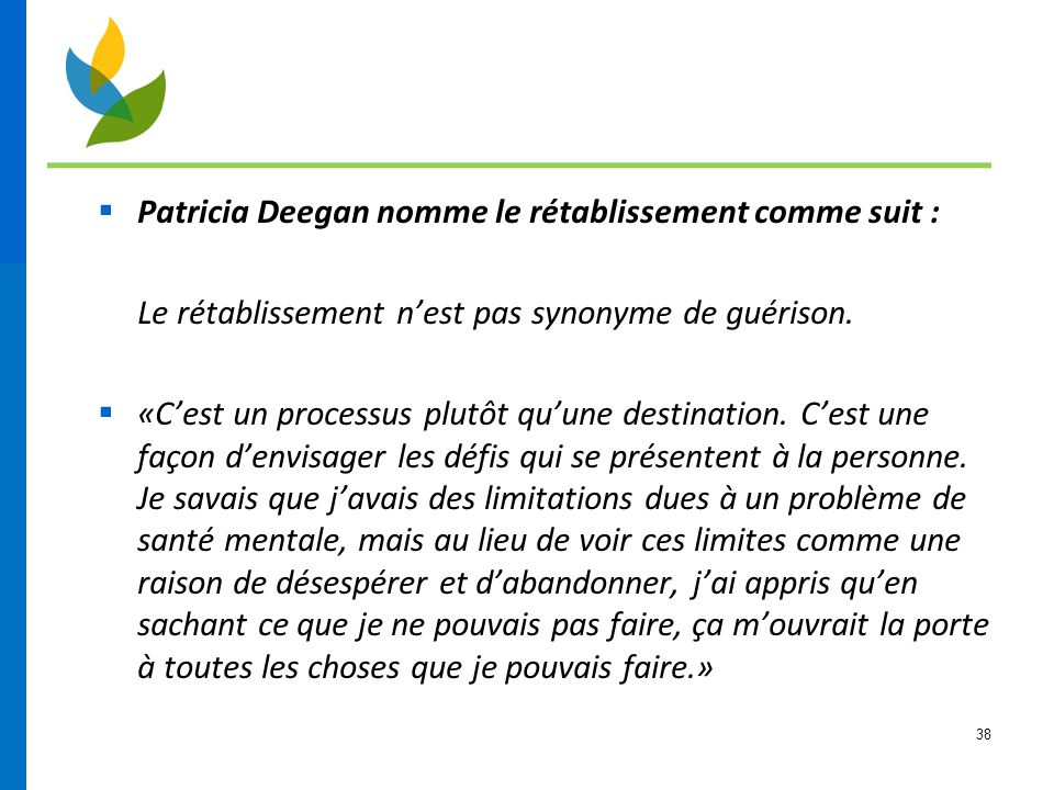 38  Patricia Deegan nomme le rétablissement comme suit : Le rétablissement n'est pas synonyme de guérison.  «C'est un processus plutôt qu'une destin