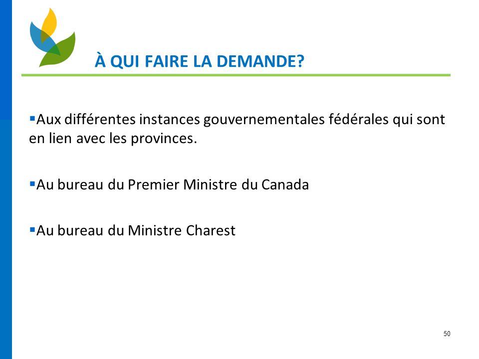 50 À QUI FAIRE LA DEMANDE?  Aux différentes instances gouvernementales fédérales qui sont en lien avec les provinces.  Au bureau du Premier Ministre