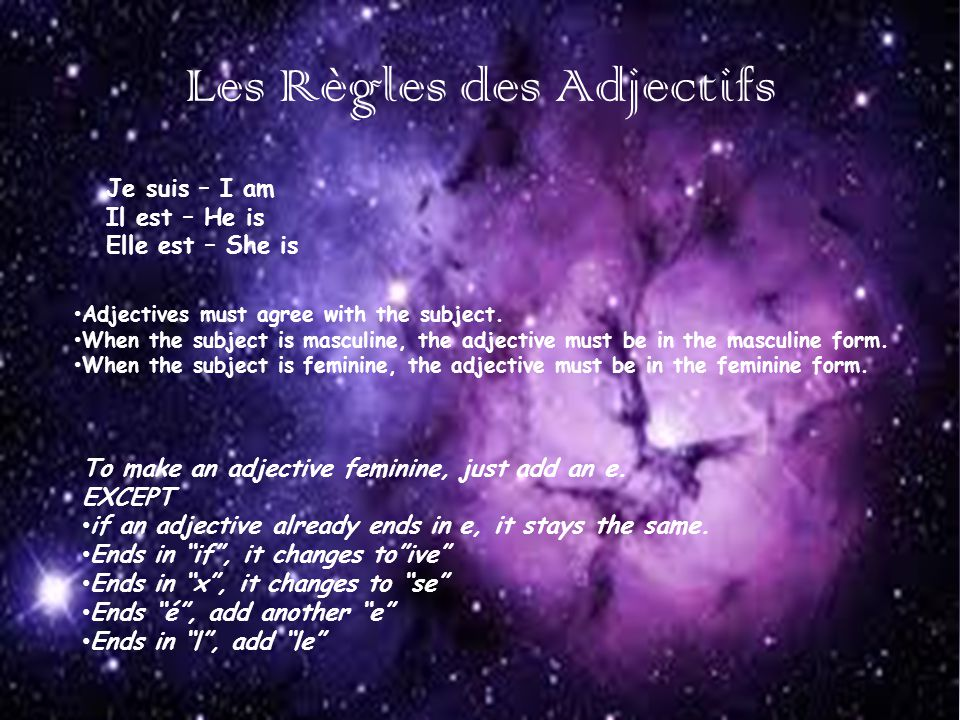 Les Règles des Adjectifs Je suis – I am Il est – He is Elle est – She is Adjectives must agree with the subject. When the subject is masculine, the ad