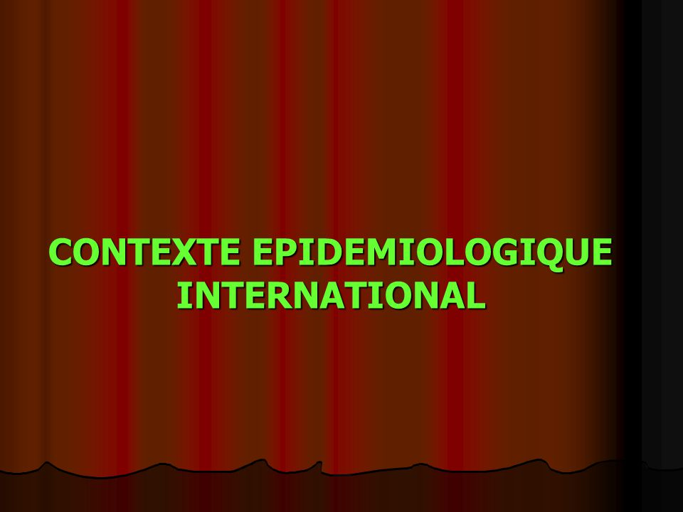 CONTEXTE EPIDEMIOLOGIQUE INTERNATIONAL