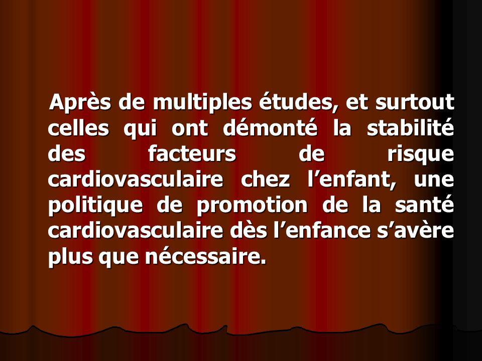 Après de multiples études, et surtout celles qui ont démonté la stabilité des facteurs de risque cardiovasculaire chez l'enfant, une politique de promotion de la santé cardiovasculaire dès l'enfance s'avère plus que nécessaire.