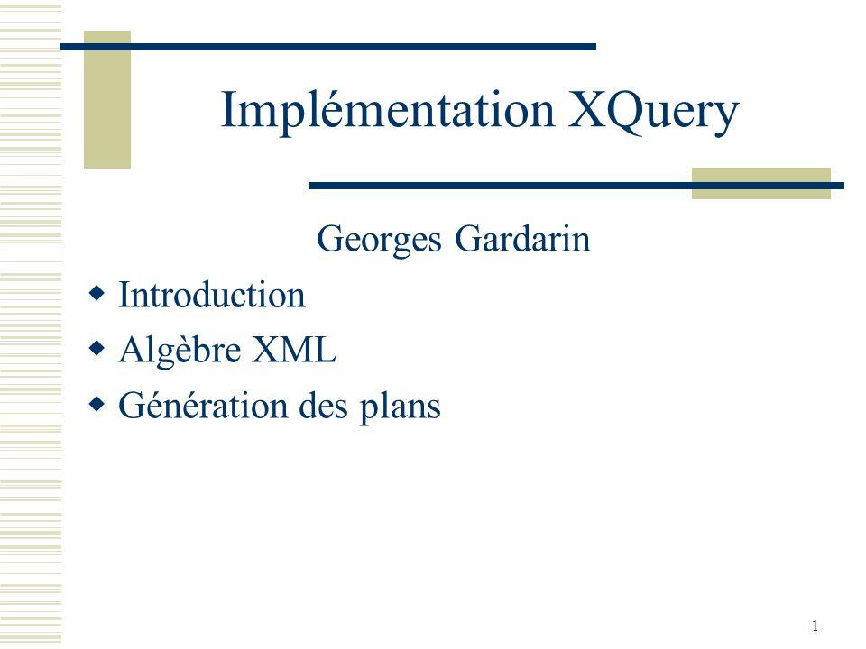 1 Implémentation XQuery Georges Gardarin  Introduction  Algèbre XML  Génération des plans