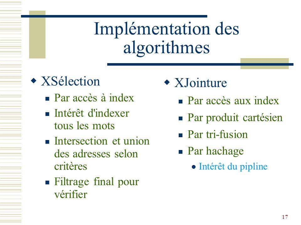 17 Implémentation des algorithmes  XSélection Par accès à index Intérêt d indexer tous les mots Intersection et union des adresses selon critères Filtrage final pour vérifier  XJointure Par accès aux index Par produit cartésien Par tri-fusion Par hachage Intérêt du pipline