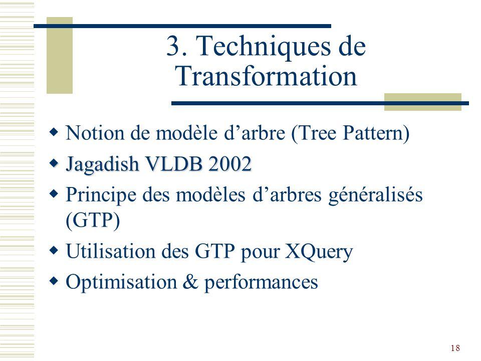 18 3. Techniques de Transformation  Notion de modèle d'arbre (Tree Pattern)  Jagadish VLDB 2002  Principe des modèles d'arbres généralisés (GTP) 