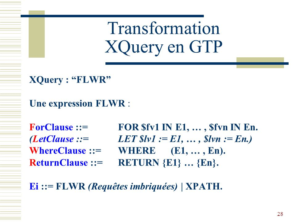 28 Transformation XQuery en GTP XQuery : FLWR Une expression FLWR : ForClause ::= FOR $fv1 IN E1, …, $fvn IN En.