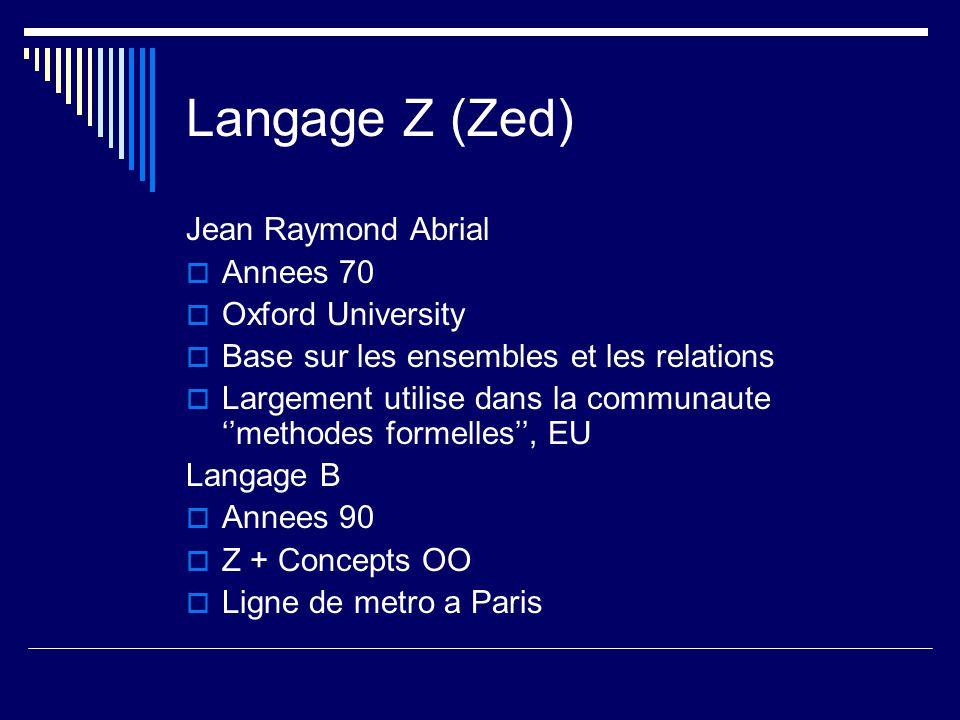 Langage Z (Zed) Jean Raymond Abrial  Annees 70  Oxford University  Base sur les ensembles et les relations  Largement utilise dans la communaute ''methodes formelles'', EU Langage B  Annees 90  Z + Concepts OO  Ligne de metro a Paris