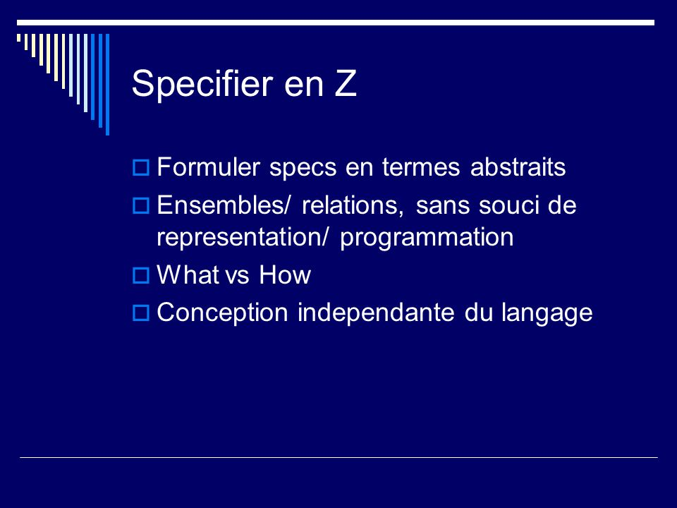 Specifier en Z  Formuler specs en termes abstraits  Ensembles/ relations, sans souci de representation/ programmation  What vs How  Conception independante du langage