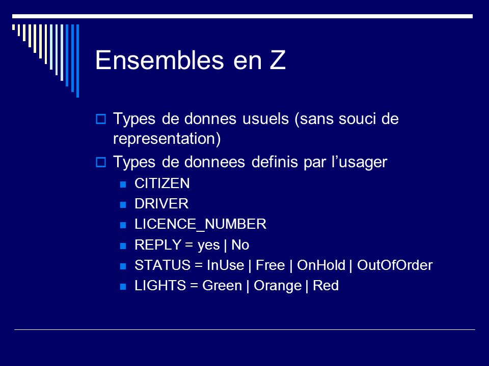 Ensembles en Z  Types de donnes usuels (sans souci de representation)  Types de donnees definis par l'usager CITIZEN DRIVER LICENCE_NUMBER REPLY = yes | No STATUS = InUse | Free | OnHold | OutOfOrder LIGHTS = Green | Orange | Red