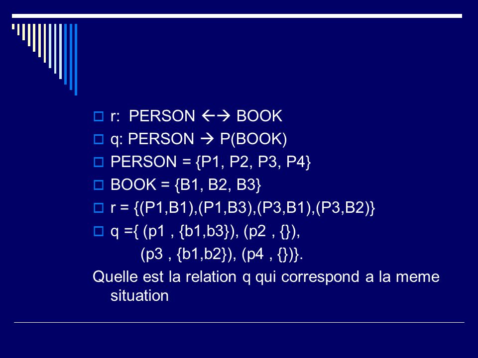  r: PERSON  BOOK  q: PERSON  P(BOOK)  PERSON = {P1, P2, P3, P4}  BOOK = {B1, B2, B3}  r = {(P1,B1),(P1,B3),(P3,B1),(P3,B2)}  q ={ (p1, {b1,b3}), (p2, {}), (p3, {b1,b2}), (p4, {})}.