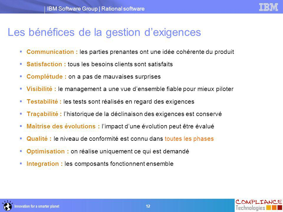 IBM Software Group | Rational software 12 Les bénéfices de la gestion d'exigences  Communication : les parties prenantes ont une idée cohérente du pr
