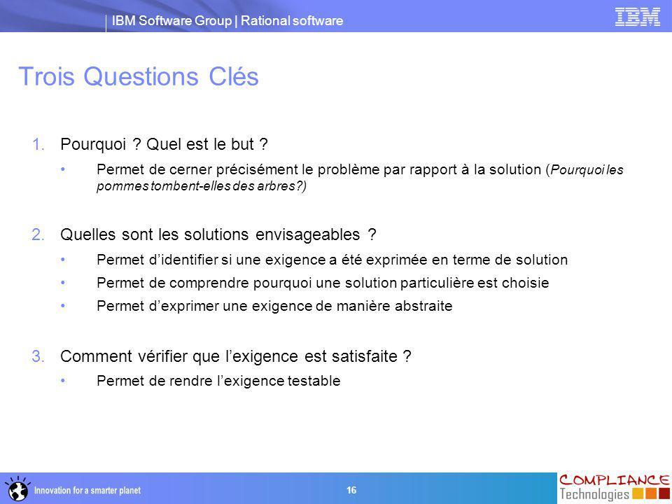 IBM Software Group | Rational software 16 Trois Questions Clés 1.Pourquoi ? Quel est le but ? Permet de cerner précisément le problème par rapport à l