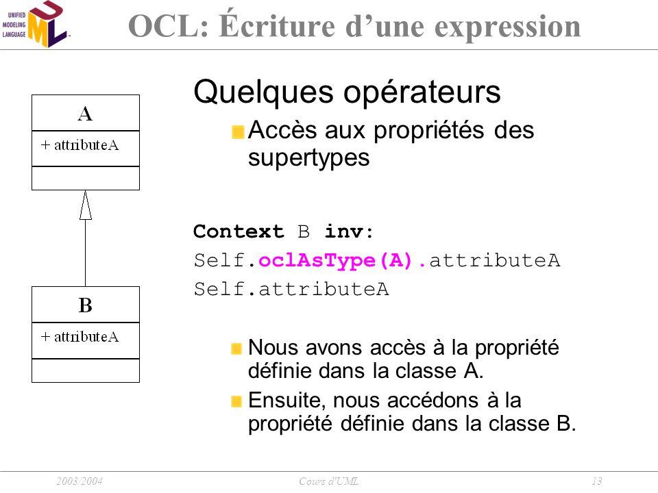 2003/2004Cours d'UML13 OCL: Écriture d'une expression Quelques opérateurs Accès aux propriétés des supertypes Context B inv: Self.oclAsType(A).attribu